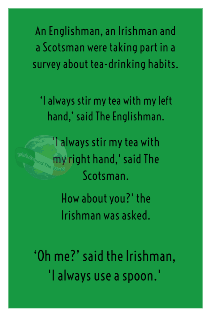 An Englishman, an Irishman and a Scotsman were taking part in a survey about tea-drinking habits. 'I always stir my tea with my left hand,' said The Englishman. 'I always stir my tea with my right hand,' said The Scotsman. How about you?' the Irishman was asked. 'Oh me?' said the Irishman, 'I always use a spoon.'