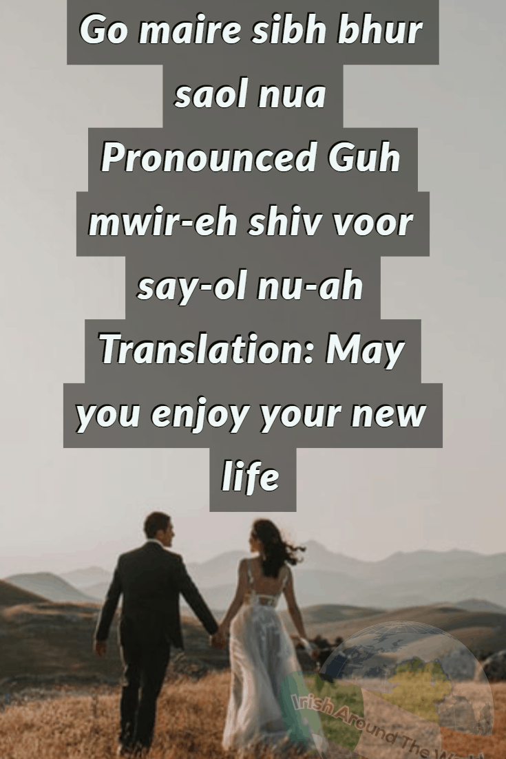 15 Irish sayings about love Go maire sibh bhur saol nua Pronounced Guh mwir-eh shiv voor say-ol nu-ah Translation: May you enjoy your new life