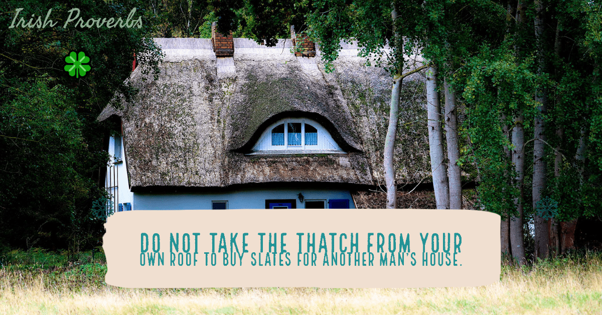 Do not take the thatch from your own roof to buy slates for another man's house Irish proverbs