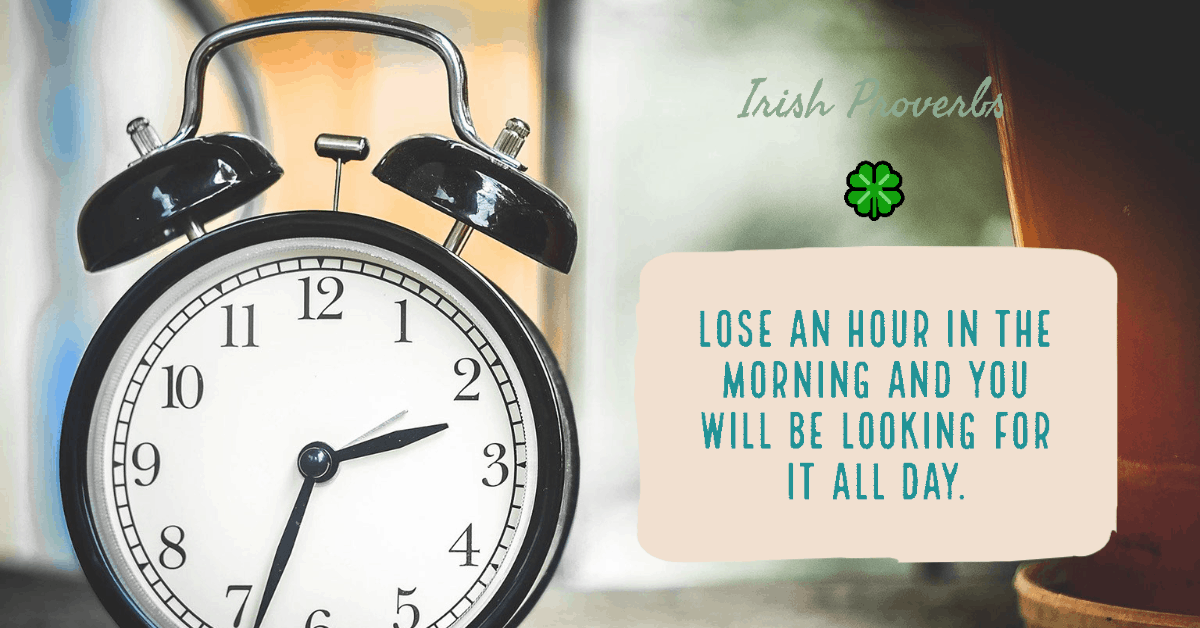 Lose an hour in the morning and you will be looking for it all day - Irish proverbs