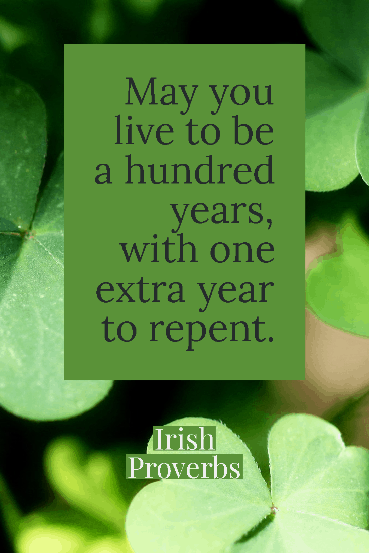 May you live to be a hundred years, with one extra year to repent - Irish proverbs