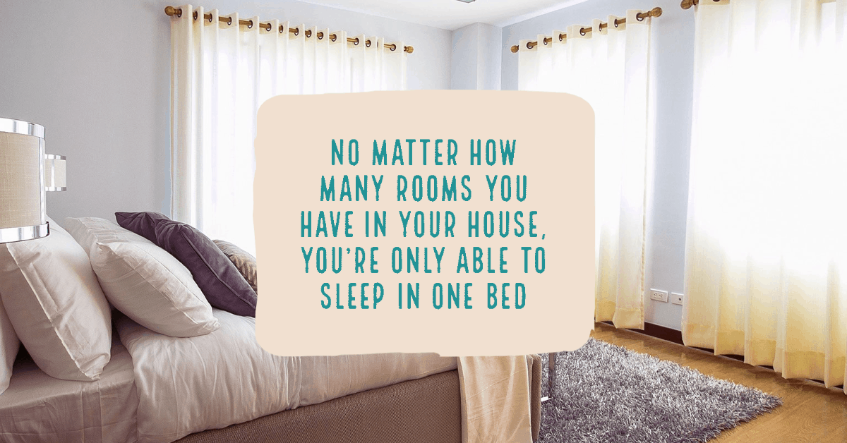 No matter how many rooms you have in your house, you're only able to sleep in one bed Irish proverbs